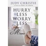 Hurry Less Worry Less For Moms by Judy Christie